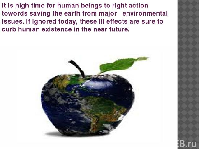 It is high time for human beings to right action towords saving the earth from major environmental issues. if ignored today, these ill effects are sure to curb human existence in the near future.