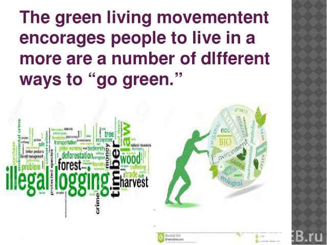 "The green living movementent encorages people to live in a more are a number of dIfferent ways to ""go green."" environmentally friaedly way, and there"