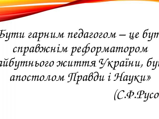 «Бути гарним педагогом – це бути справжнім реформатором майбутнього життя України, бути апостолом Правди і Науки» (С.Ф.Русова)