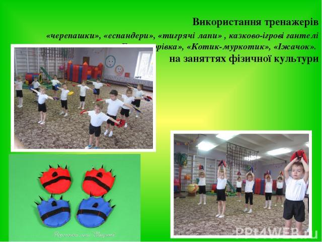 Використання тренажерів «черепашки», «еспандери», «тигрячі лапи» , казково-ігрові гантелі «Божа корівка», «Котик-муркотик», «Іжачок». на заняттях фізичної культури