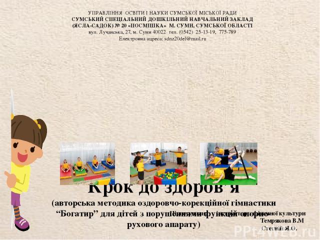 """Крок до здоров'я (авторська методика оздоровчо-корекційної гімнастики """"Богатир"""" для дітей з порушеннями функцій опорно-рухового апарату) Підготували: інструктор з фізичної культури Темрякова В.М Стегній Я.О. УПРАВЛІННЯ ОСВІТИ І НАУКИ СУМСЬКОЇ МІСЬКО…"""