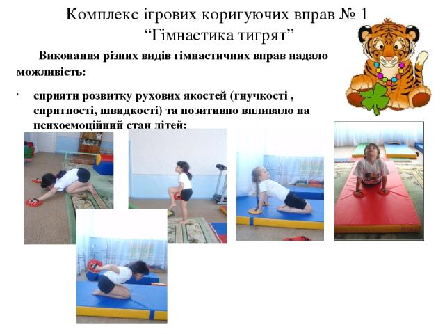 """Комплекс ігрових коригуючих вправ № 1 """"Гімнастика тигрят"""" Виконання різних видів гімнастичних вправ надало можливість: сприяти розвитку рухових якостей (гнучкості , спритності, швидкості) та позитивно впливало на психоемоційний стан дітей;"""