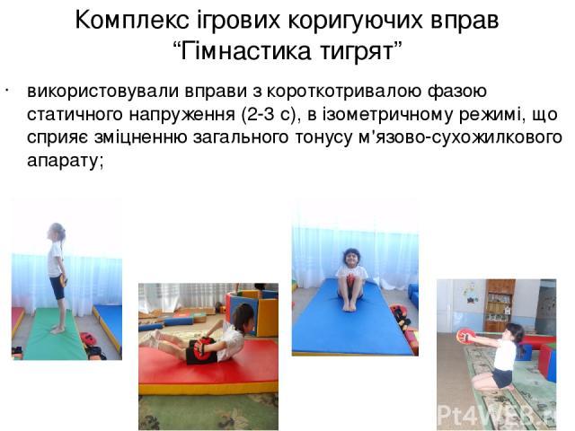 """Комплекс ігрових коригуючих вправ """"Гімнастика тигрят"""" використовували вправи з короткотривалою фазою статичного напруження (2-3 с), в ізометричному режимі, що сприяє зміцненню загального тонусу м'язово-сухожилкового апарату;"""
