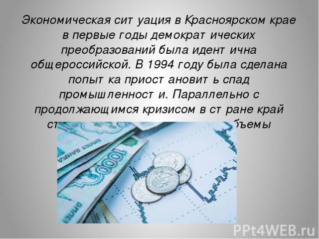 Экономическая ситуация в Красноярском крае в первые годы демократических преобразований была идентична общероссийской. В 1994 году была сделана попытка приостановить спад промышленности. Параллельно с продолжающимся кризисом в стране край стал понем…