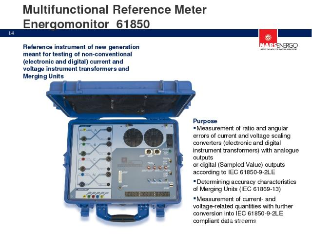 Multifunctional Reference Meter Energomonitor 61850 Reference instrument of new generation meant for testing of non-conventional (electronic and digital) current and voltage instrument transformers and Merging Units Purpose Measurement of ratio and …