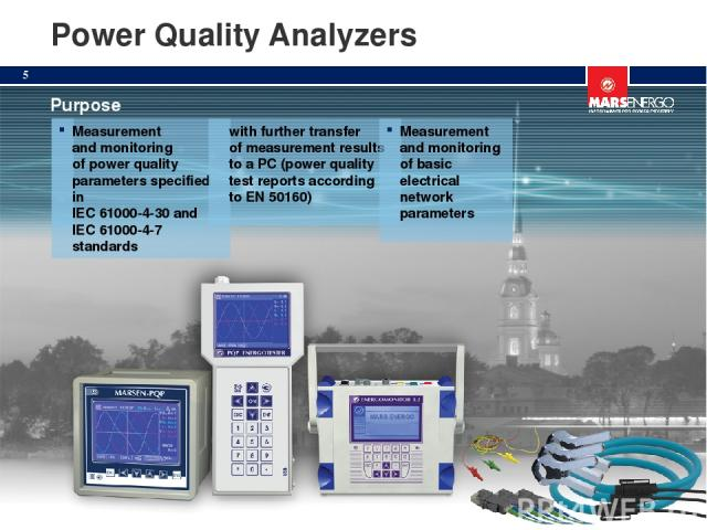 Power Quality Analyzers Purpose Measurement and monitoring of power quality parameters specified in IEC 61000-4-30 and IEC 61000-4-7 standards with further transfer of measurement results to a PC (power quality test reports according to EN 50160) Me…