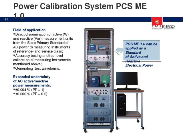 Power Calibration System PCS ME 1.0 Field of application Direct dissemination of active (W) and reactive (Var) measurement units from the State Primary Standard of AC power to measuring instruments of reference- and service class; Accuracy testing a…