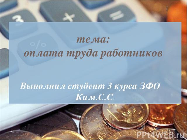 Выполнил студент 3 курса ЗФО Ким.С.С. тема: оплата труда работников