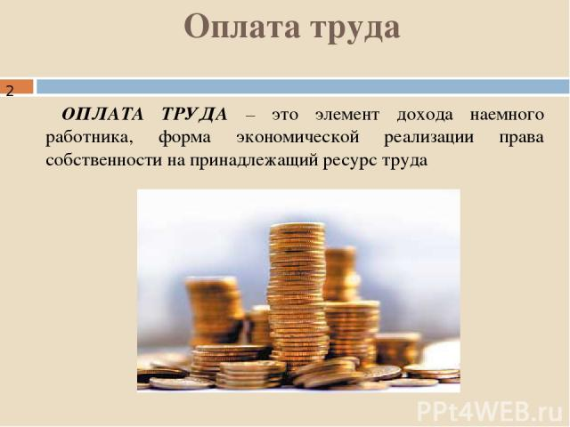 Оплата труда ОПЛАТА ТРУДА – это элемент дохода наемного работника, форма экономической реализации права собственности на принадлежащий ресурс труда