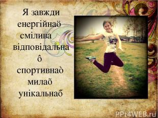 Я завжди енергійна☺ смілива☻ відповідальна♣ спортивна♠ мила♥ унікальна♦