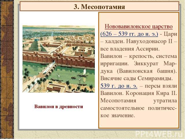 3. Месопотамия Нововавилонское царство (626 – 539 гг. до н. э.) - Цари – халдеи. Навуходонасор II – все владения Ассирии. Вавилон – крепость, система ирригации. Зиккурат Мар-дука (Вавилонская башня). Висячие сады Семирамиды. 539 г. до н. э. – персы …