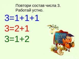 Повтори состав числа 3. Работай устно. 3=1+1+1 3=2+1 3=1+2