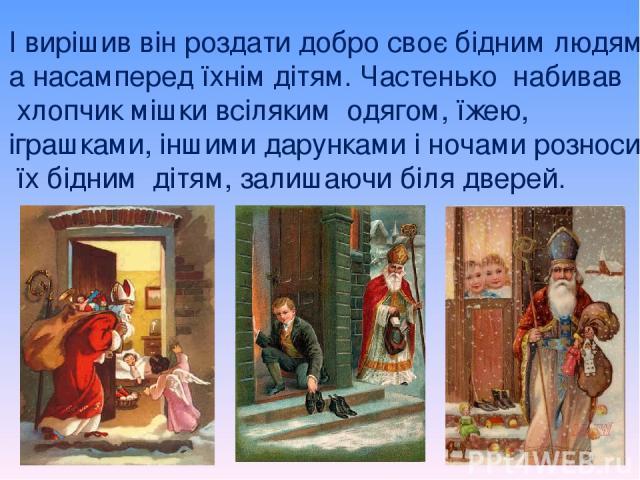 І вирішив він роздати добро своє бідним людям, а насамперед їхнім дітям. Частенько набивав хлопчик мішки всіляким одягом, їжею, іграшками, іншими дарунками і ночами розносив їх бідним дітям, залишаючи біля дверей.