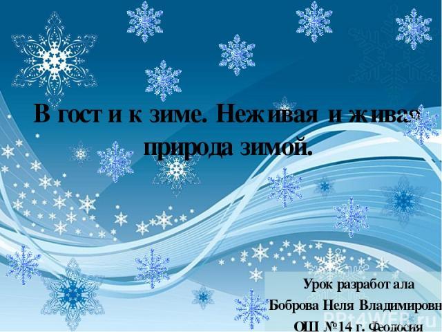 В гости к зиме. Неживая и живая природа зимой. Урок разработала Боброва Неля Владимировна ОШ № 14 г. Феодосия