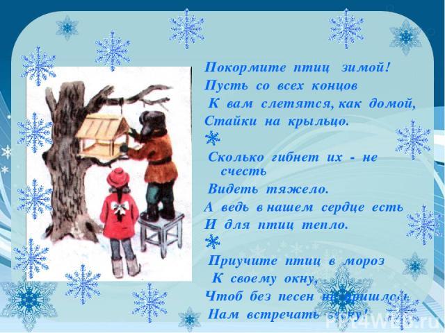 Покормите птиц зимой! Пусть со всех концов К вам слетятся, как домой, Стайки на крыльцо. Сколько гибнет их - не счесть Видеть тяжело. А ведь в нашем сердце есть И для птиц тепло.  Приучите птиц в мороз К своему окну, Чтоб без песен не пришлось Нам …