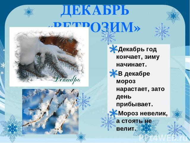 ДЕКАБРЬ «ВЕТРОЗИМ» Декабрь год кончает, зиму начинает. В декабре мороз нарастает, зато день прибывает. Мороз невелик, а стоять не велит.