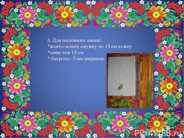 6. Для маленьких зменш: *жовто-зелену смужку по 15 см кожну *синю теж 15 см * бахрому- 5 мм шириною