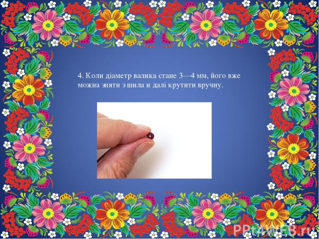 4. Коли діаметр валика стане 3—4 мм, його вже можна зняти з шила и далі крутити вручну.