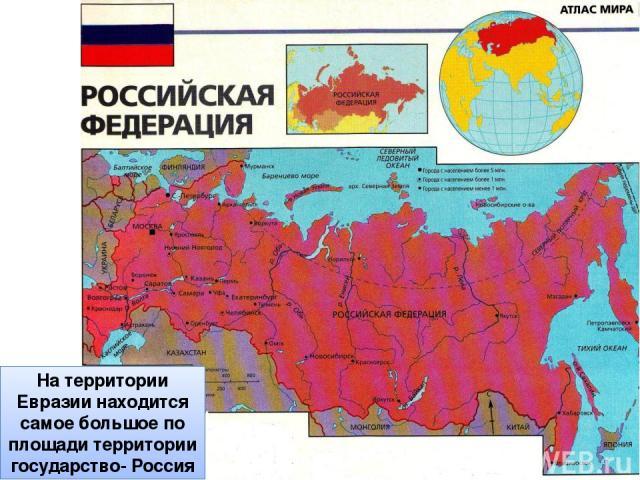 На территории Евразии находится самое большое по площади территории государство- Россия