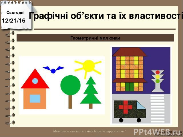 Сьогодні http://vsimppt.com.ua/ http://vsimppt.com.ua/ Графічні об'єкти та їх властивості Геометричні малюнки