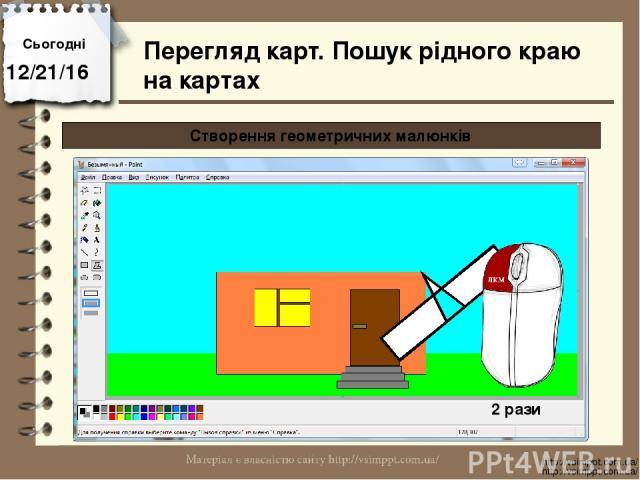 Сьогодні http://vsimppt.com.ua/ http://vsimppt.com.ua/ Перегляд карт. Пошук рідного краю на картах Створення геометричних малюнків 2 рази