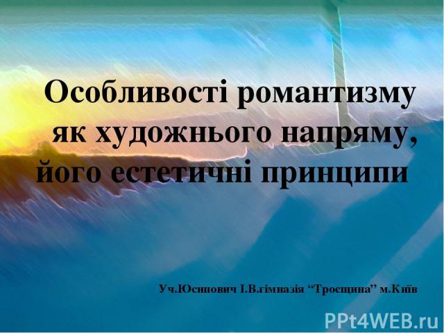 """Особливості романтизму як художнього напряму, його естетичні принципи Уч.Юсипович І.В.гімназія """"Троєщина"""" м.Київ"""