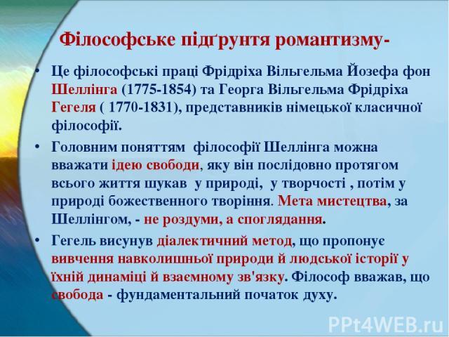 Філософське підґрунтя романтизму- Це філософські праці Фрідріха Вільгельма Йозефа фон Шеллінга (1775-1854) та Георга Вільгельма Фрідріха Гегеля ( 1770-1831),представників німецької класичної філософії. Головним поняттям філософії Шеллінга можна вва…