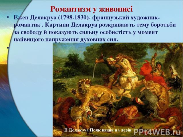 Романтизм у живописі Ежен Делакруа (1798-1830)- французький художник-романтик . Картини Делакруа розкривають тему боротьби за свободу й показують сильну особистість у момент найвищого напруження духовних сил.  Е.Делакруа Полювання на левів