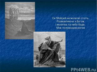 Се Мойсей на молитві стоїть, Розмовляючи з богом, І молитва та небо боде, Мов по