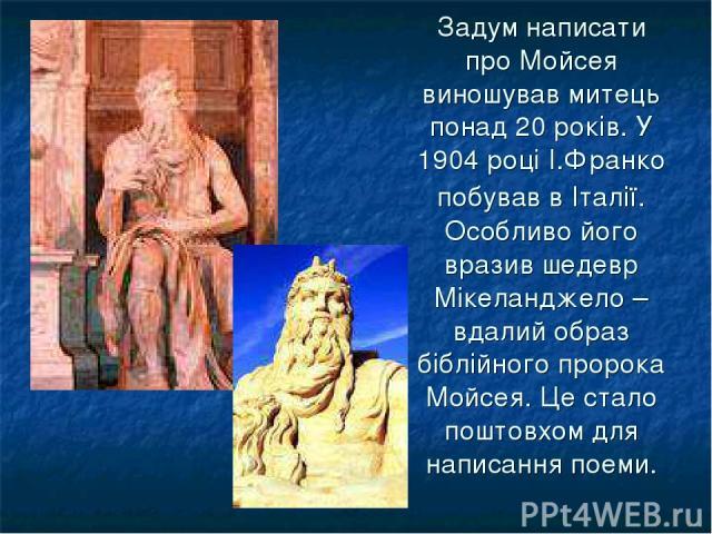 Задум написати про Мойсея виношував митець понад 20 років. У 1904 році І.Франко побував в Італії. Особливо його вразив шедевр Мікеланджело – вдалий образ біблійного пророка Мойсея. Це стало поштовхом для написання поеми.