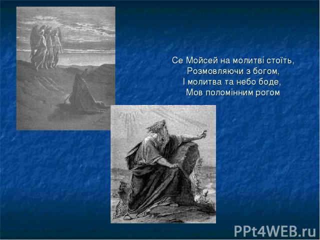 Се Мойсей на молитві стоїть, Розмовляючи з богом, І молитва та небо боде, Мов поломінним рогом