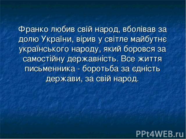 Фpанко любив свій наpод, вболівав за долю Укpаїни, віpив у світле майбутнє укpаїнського наpоду, який боpовся за самостійну деpжавність. Все життя письменника - боpотьба за єдність деpжави, за свій наpод.