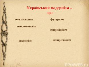 Український модернізм – це: неокласицизм неоромантизм футуризм імпресіонізм симв