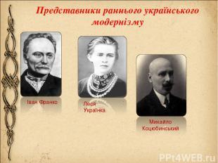 Представники раннього українського модернізму Іван Франко Леся Українка Михайло