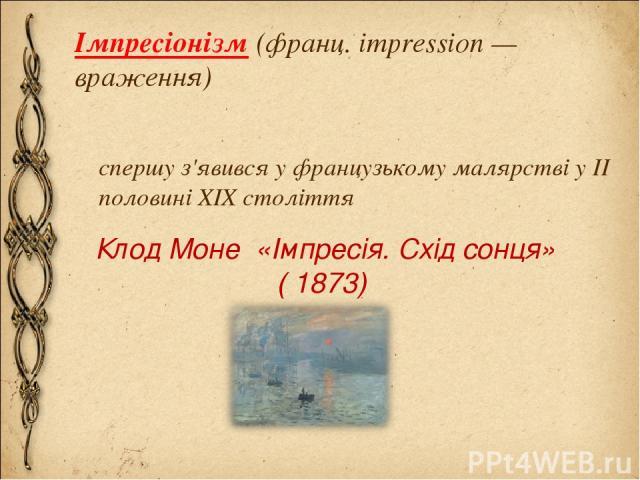 Імпресіонізм (франц. impression — враження) спершу з'явився у французькому малярстві у II половині XIX століття Клод Моне «Імпресія. Схід сонця» ( 1873)