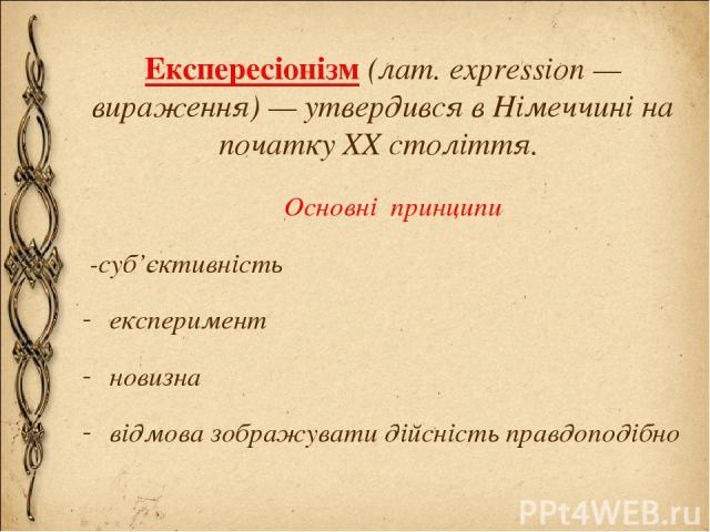 Експересіонізм (лат. expression — вираження) — утвердився в Німеччині на початку XX століття. Основні принципи -суб'єктивність експеримент новизна відмова зображувати дійсність правдоподібно