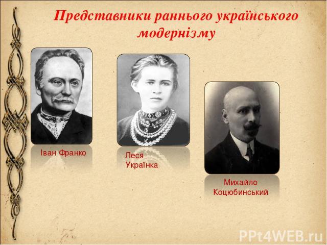 Представники раннього українського модернізму Іван Франко Леся Українка Михайло Коцюбинський