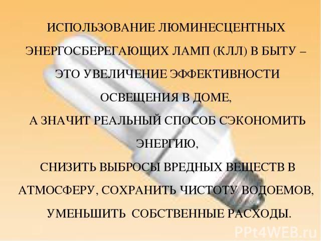 ИСПОЛЬЗОВАНИЕ ЛЮМИНЕСЦЕНТНЫХ ЭНЕРГОСБЕРЕГАЮЩИХ ЛАМП (КЛЛ) В БЫТУ – ЭТО УВЕЛИЧЕНИЕ ЭФФЕКТИВНОСТИ ОСВЕЩЕНИЯ В ДОМЕ, А ЗНАЧИТ РЕАЛЬНЫЙ СПОСОБ СЭКОНОМИТЬ ЭНЕРГИЮ, СНИЗИТЬ ВЫБРОСЫ ВРЕДНЫХ ВЕЩЕСТВ В АТМОСФЕРУ, СОХРАНИТЬ ЧИСТОТУ ВОДОЕМОВ, УМЕНЬШИТЬ СОБСТВЕ…