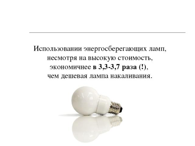 Использовании энергосберегающих ламп, несмотря на высокую стоимость, экономичнее в 3,3-3,7 раза (!), чем дешевая лампа накаливания.