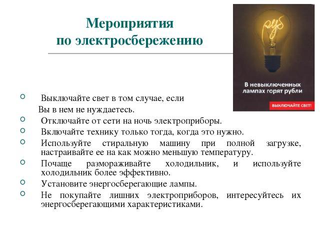 Мероприятия по электросбережению Выключайте свет в том случае, если Вы в нем не нуждаетесь. Отключайте от сети на ночь электроприборы. Включайте технику только тогда, когда это нужно. Используйте стиральную машину при полной загрузке, настраивайте е…