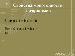 Свойства монотонности логарифмов Если a > 1 и b > c, то Если 0 < a < 1 и b > c,
