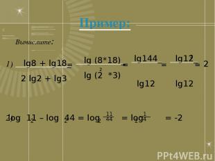 Пример: Вычислите: lg8 + lg18_ 2 lg2 + lg3 = lg (8*18)_ lg (2 *3) 2 lg144_ lg12