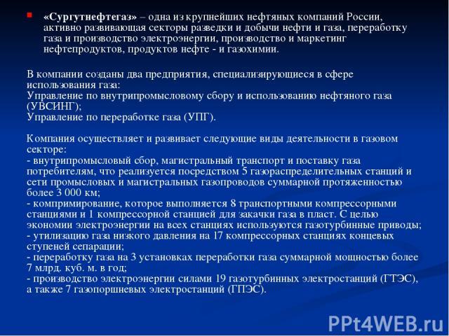 «Сургутнефтегаз» – одна из крупнейших нефтяных компаний России, активно развивающая секторы разведки и добычи нефти и газа, переработку газа и производство электроэнергии, производство и маркетинг нефтепродуктов, продуктов нефте - и газохимии. В ком…
