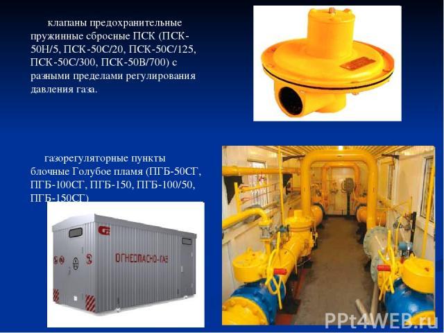 клапаны предохранительные пружинные сбросные ПСК (ПСК-50Н/5, ПСК-50С/20, ПСК-50С/125, ПСК-50С/300, ПСК-50В/700) с разными пределами регулирования давления газа. газорегуляторные пункты блочные Голубое пламя (ПГБ-50СГ, ПГБ-100СГ, ПГБ-150, ПГБ-100/50,…