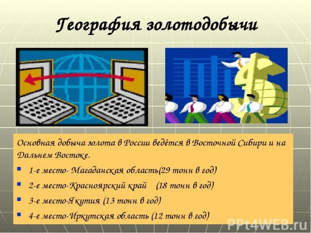 География золотодобычи Основная добыча золота в России ведётся в Восточной Сибири и на Дальнем Востоке. 1-е место- Магаданская область(29 тонн в год) 2-е место-Красноярский край (18 тонн в год) 3-е место-Якутия (13 тонн в год) 4-е место-Иркутская об…