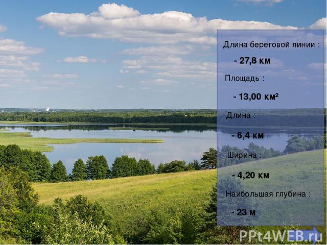 Длина береговой линии : - 27,8 км Площадь : - 13,00 км² Длина : - 6,4км Ширина : - 4,20 км Наибольшая глубина : - 23 м