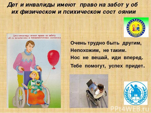 Дети инвалиды имеют право на заботу об их физическом и психическом состоянии Очень трудно быть другим, Непохожим, не таким. Нос не вешай, иди вперед. Тебе помогут, успех придет.