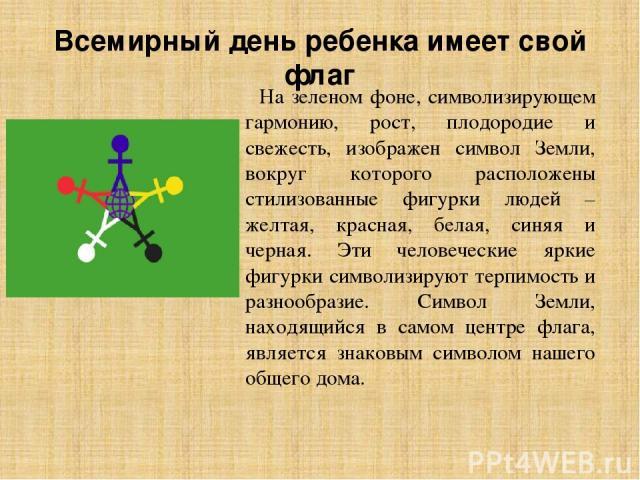 Всемирный день ребенка имеет свой флаг На зеленом фоне, символизирующем гармонию, рост, плодородие и свежесть, изображен символ Земли, вокруг которого расположены стилизованные фигурки людей – желтая, красная, белая, синяя и черная. Эти человеческие…