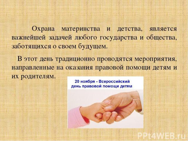 Охрана материнства и детства, является важнейшей задачей любого государства и общества, заботящихся о своем будущем. В этот день традиционно проводятся мероприятия, направленные на оказания правовой помощи детям и их родителям.