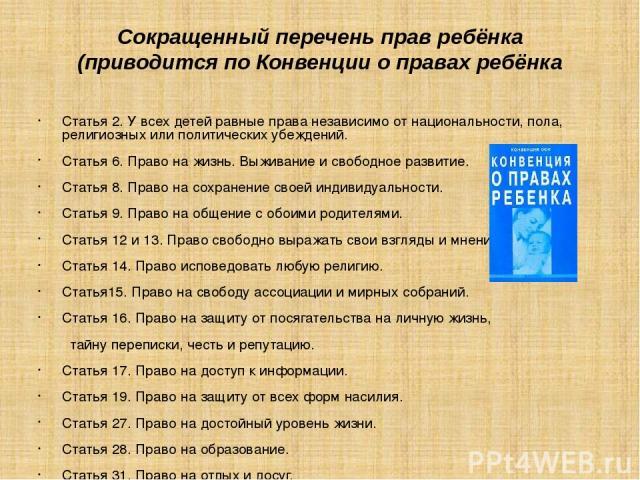 Сокращенный перечень прав ребёнка (приводится по Конвенции о правах ребёнка Статья 2. У всех детей равные права независимо от национальности, пола, религиозных или политических убеждений. Статья 6. Право на жизнь. Выживание и свободное развитие. Ста…